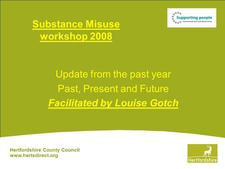 Substance Misuse workshop 2008 Update from the past year Past, Present and Future Facilitated by Louise Gotch Hertfordshire County Council www.hertsdirect.org.