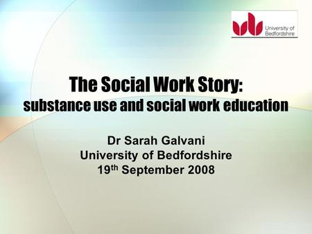 The Social Work Story: substance use and social work education Dr Sarah Galvani University of Bedfordshire 19 th September 2008.