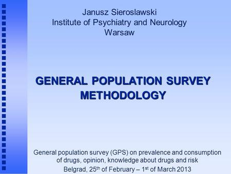 GENERAL POPULATION SURVEY METHODOLOGY Janusz Sieroslawski Institute of Psychiatry and Neurology Warsaw General population survey (GPS) on prevalence and.