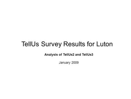 TellUs Survey Results for Luton Analysis of TellUs2 and TellUs3 January 2009.