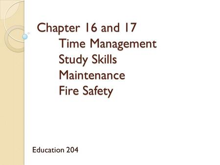 Chapter 16 and 17 Time Management Study Skills Maintenance Fire Safety Education 204.