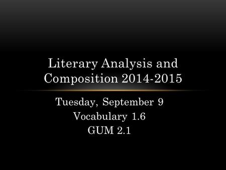Tuesday, September 9 Vocabulary 1.6 GUM 2.1 Literary Analysis and Composition 2014-2015.