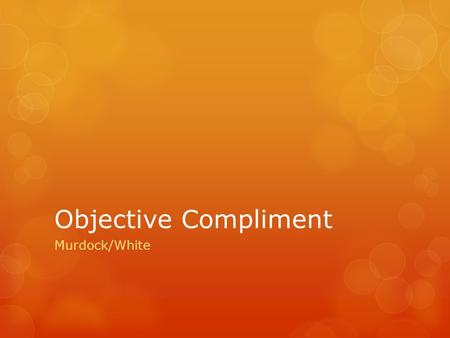 Objective Compliment Murdock/White. Definition A noun or adjective that completes the meaning of or describes a direct object.