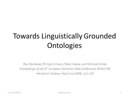Towards Linguistically Grounded Ontologies Paul Buitelaar, Philipp Cimiano, Peter Haase, and Michael Sintek Proceedings of the 6 th European Semantic Web.