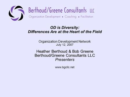 OD is Diversity: Differences Are at the Heart of the Field Organization Development Network July 12, 2007 Heather Berthoud & Bob Greene Berthoud/Greene.