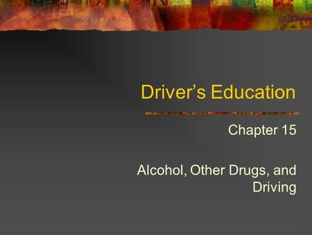 Driver's Education Chapter 15 Alcohol, Other Drugs, and Driving.