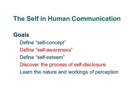 "The Self in Human Communication Goals Define ""self-concept"" Define ""self-awareness"" Define ""self-esteem"" Discover the process of self-disclosure Learn."