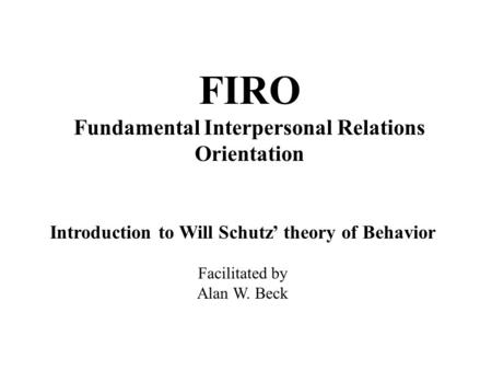 FIRO Fundamental Interpersonal Relations Orientation Introduction to Will Schutz' theory of Behavior Facilitated by Alan W. Beck.
