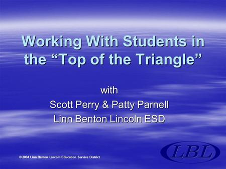 "© 2004 Linn Benton Lincoln Education Service District Working With Students in the ""Top of the Triangle"" with Scott Perry & Patty Parnell Linn Benton Lincoln."