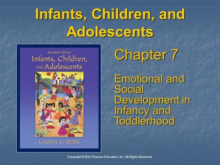 Copyright © 2012 Pearson Education, Inc. All Rights Reserved. Infants, Children, and Adolescents Chapter 7 Emotional and Social Development in Infancy.