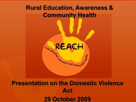 Rural Education, Awareness & Community Health Presentation on the Domestic Violence Act 29 October 2009.