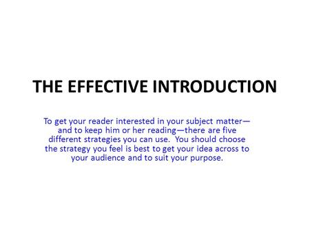 THE EFFECTIVE INTRODUCTION To get your reader interested in your subject matter— and to keep him or her reading—there are five different strategies you.