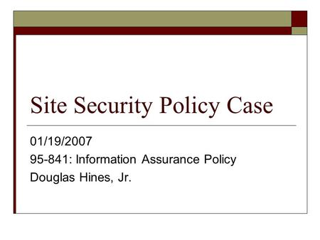 Site Security Policy Case 01/19/2007 95-841: Information Assurance Policy Douglas Hines, Jr.