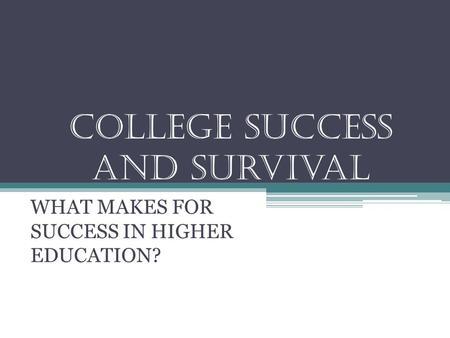 College success and survival WHAT MAKES FOR SUCCESS IN HIGHER EDUCATION?