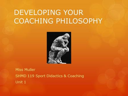 DEVELOPING YOUR COACHING PHILOSOPHY Miss Muller SHMD 119 Sport Didactics & Coaching Unit 1.