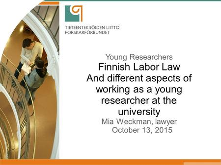 Young Researchers Finnish Labor Law And different aspects of working as a young researcher at the university Mia Weckman, lawyer October 13, 2015.