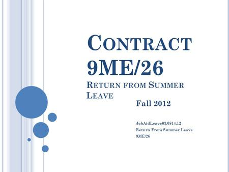 C ONTRACT 9ME/26 R ETURN FROM S UMMER L EAVE Fall 2012 JobAidLeave03.0814.12 Return From Summer Leave 9ME/26.
