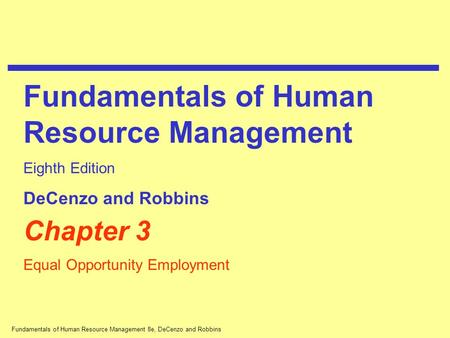 Fundamentals of Human Resource Management 8e, DeCenzo and Robbins Chapter 3 Equal Opportunity Employment Fundamentals of Human Resource Management Eighth.