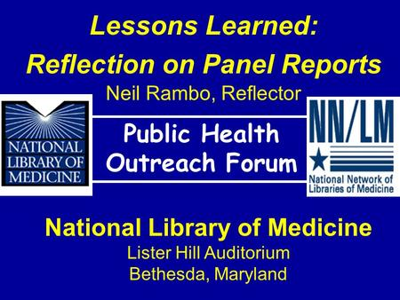 Lessons Learned: Reflection on Panel Reports Neil Rambo, Reflector Public Health Outreach Forum National Library of Medicine Lister Hill Auditorium Bethesda,