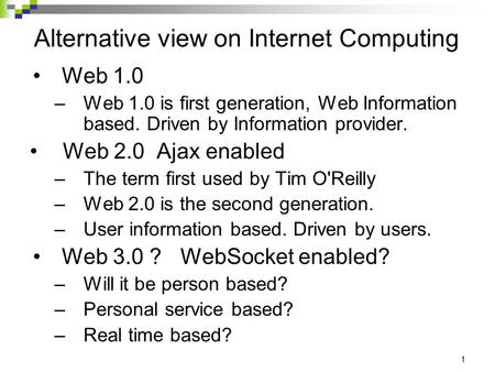 1 Alternative view on Internet Computing Web 1.0 –Web 1.0 is first generation, Web Information based. Driven by Information provider. Web 2.0 Ajax enabled.