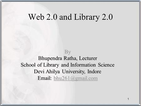 1 Web 2.0 and Library 2.0 By Bhupendra Ratha, Lecturer School of Library and Information Science Devi Ahilya University, Indore
