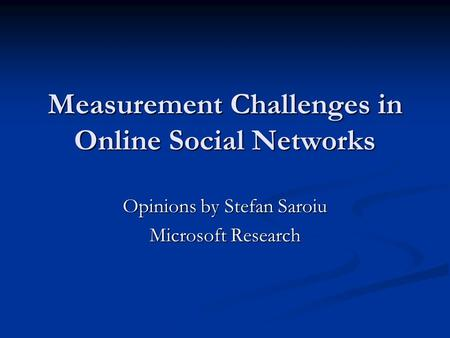 Measurement Challenges in Online Social Networks Opinions by Stefan Saroiu Microsoft Research.