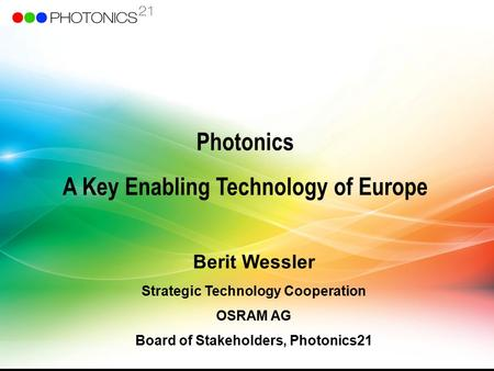 Photonics A Key Enabling Technology of Europe Berit Wessler Strategic Technology Cooperation OSRAM AG Board of Stakeholders, Photonics21.
