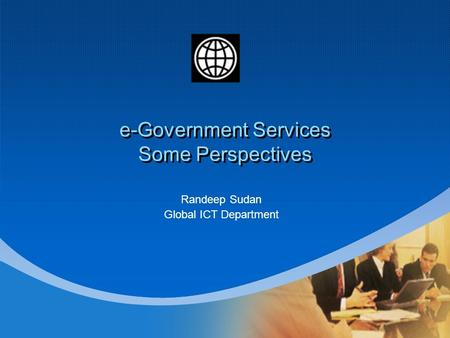 E-Government Services Some Perspectives Randeep Sudan Global ICT Department.