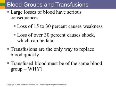 Copyright © 2006 Pearson Education, Inc., publishing as Benjamin Cummings Blood Groups and Transfusions  Large losses of blood have serious consequences.