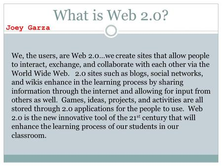 What is Web 2.0? We, the users, are Web 2.0…we create sites that allow people to interact, exchange, and collaborate with each other via the World Wide.