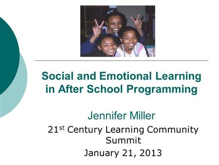 Social and Emotional Learning in After School Programming Jennifer Miller 21 st Century Learning Community Summit January 21, 2013.