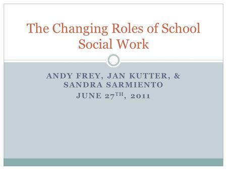 ANDY FREY, JAN KUTTER, & SANDRA SARMIENTO JUNE 27 TH, 2011 The Changing Roles of School Social Work.