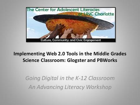 Implementing Web 2.0 Tools in the Middle Grades Science Classroom: Glogster and PBWorks Going Digital in the K-12 Classroom An Advancing Literacy Workshop.