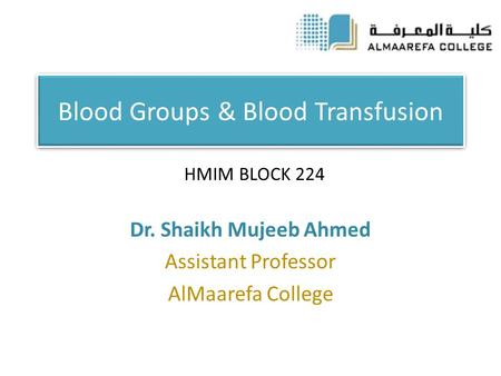 Blood Groups & Blood Transfusion Dr. Shaikh Mujeeb Ahmed Assistant Professor AlMaarefa College HMIM BLOCK 224.