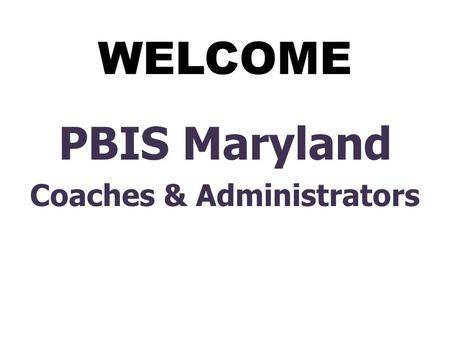 WELCOME PBIS Maryland Coaches & Administrators. Positive Behavioral Interventions and Supports (PBIS) Presented to the December 2008 State-Wide Coaches.