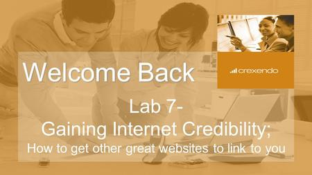 Welcome Back Lab 7- Gaining Internet Credibility; How to get other great websites to link to you.