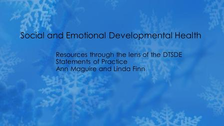 Resources through the lens of the DTSDE Statements of Practice Ann Maguire and Linda Finn Social and Emotional Developmental Health.