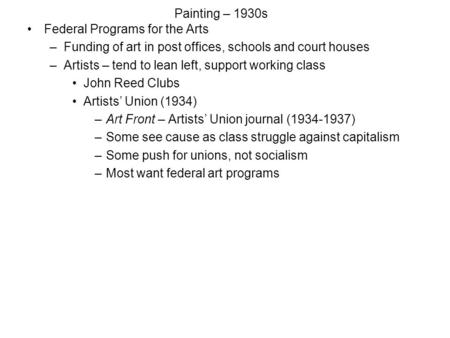 Painting – 1930s Federal Programs for the Arts –Funding of art in post offices, schools and court houses –Artists – tend to lean left, support working.