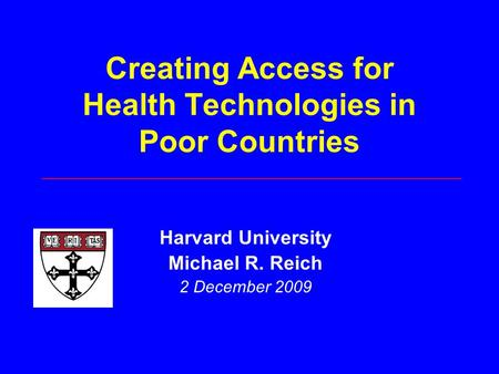 Creating Access for Health Technologies in Poor Countries Harvard University Michael R. Reich 2 December 2009.