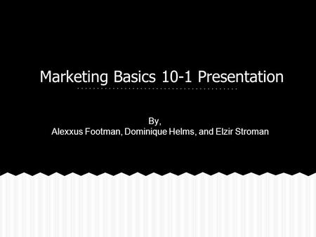 Marketing Basics 10-1 Presentation By, Alexxus Footman, Dominique Helms, and Elzir Stroman.