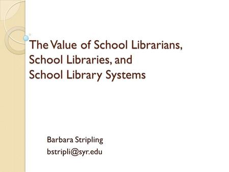 The Value of School Librarians, School Libraries, and School Library Systems Barbara Stripling