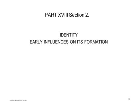 Copyright, edyoung, PhD, 3-1999 10 PART XVIII Section 2. IDENTITY EARLY INFLUENCES ON ITS FORMATION.