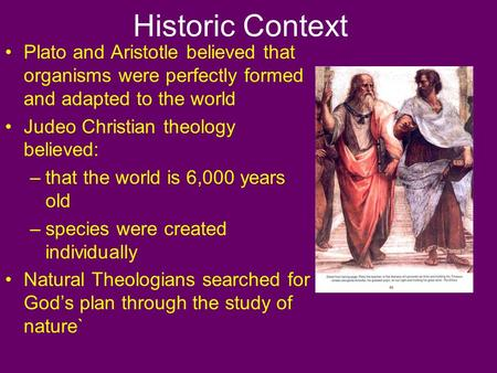 Historic Context Plato and Aristotle believed that organisms were perfectly formed and adapted to the world Judeo Christian theology believed: –that the.