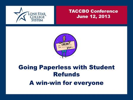 SLIDE 1 Going Paperless with Student Refunds A win-win for everyone TACCBO Conference June 12, 2013.