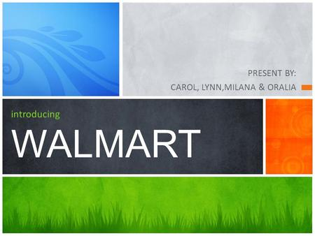 PRESENT BY: CAROL, LYNN,MILANA & ORALIA introducing WALMART.