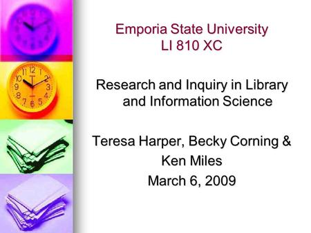 Emporia State University LI 810 XC Research and Inquiry in Library and Information Science Teresa Harper, Becky Corning & Ken Miles March 6, 2009.