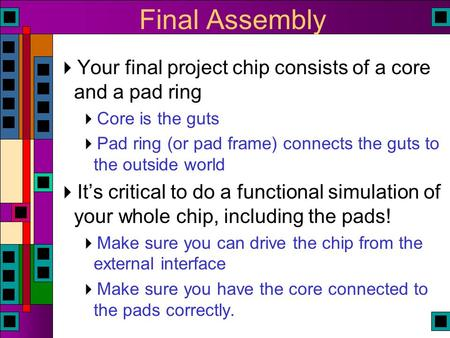 Final Assembly  Your final project chip consists of a core and a pad ring  Core is the guts  Pad ring (or pad frame) connects the guts to the outside.