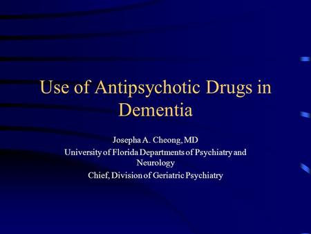 Use of Antipsychotic Drugs in Dementia Josepha A. Cheong, MD University of Florida Departments of Psychiatry and Neurology Chief, Division of Geriatric.