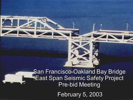 San Francisco-Oakland Bay Bridge East Span Seismic Safety Project Pre-bid Meeting February 5, 2003.