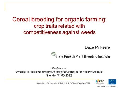 Project Nr. 2009/0218/1DP/1.1.1.2.0/09/APIA/VIAA/099 Cereal breeding for organic farming: crop traits related with competitiveness against weeds Dace Piliksere.